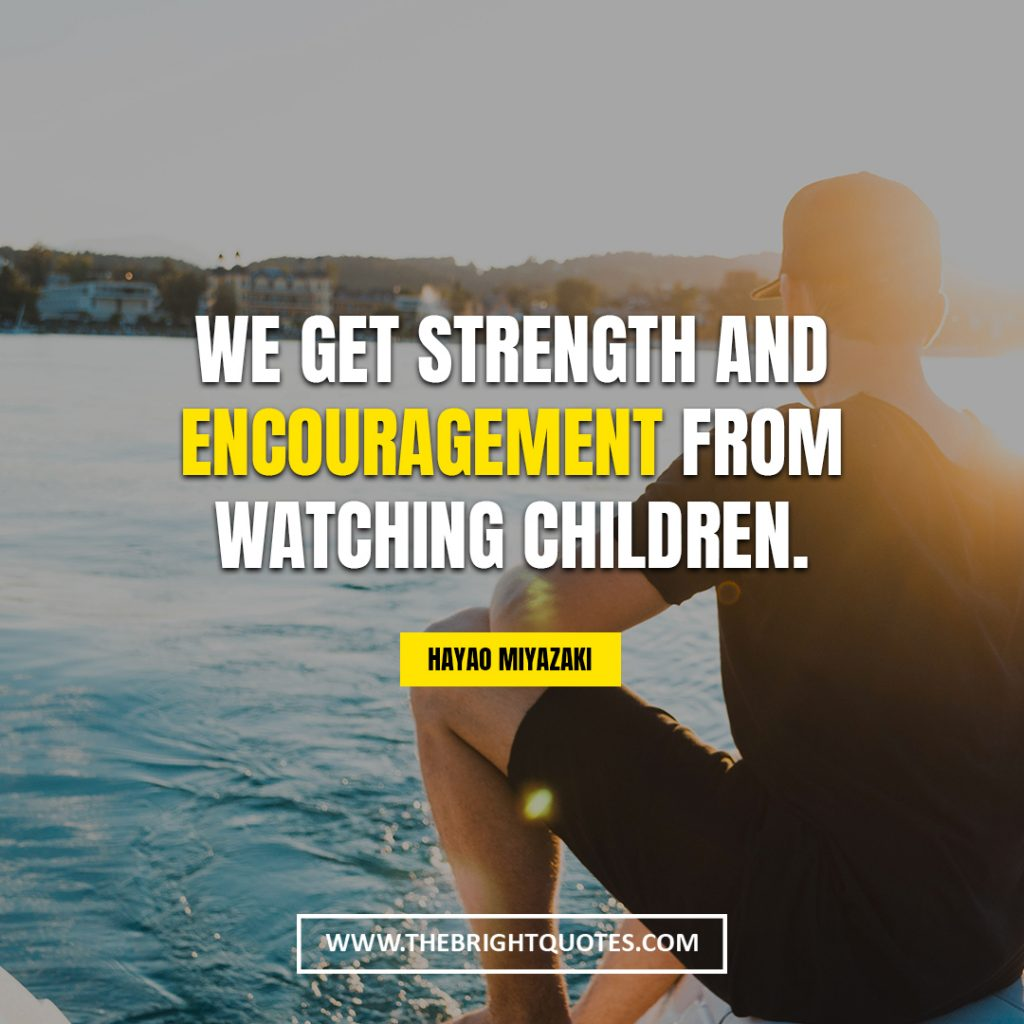 you are strong quotes We get strength and encouragement from watching children