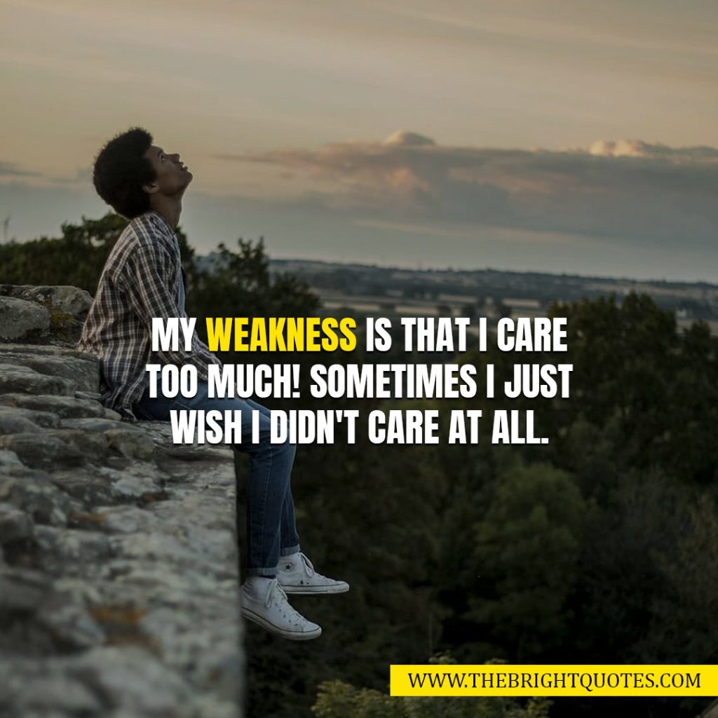 weakness quotes my weakness is that I care too much