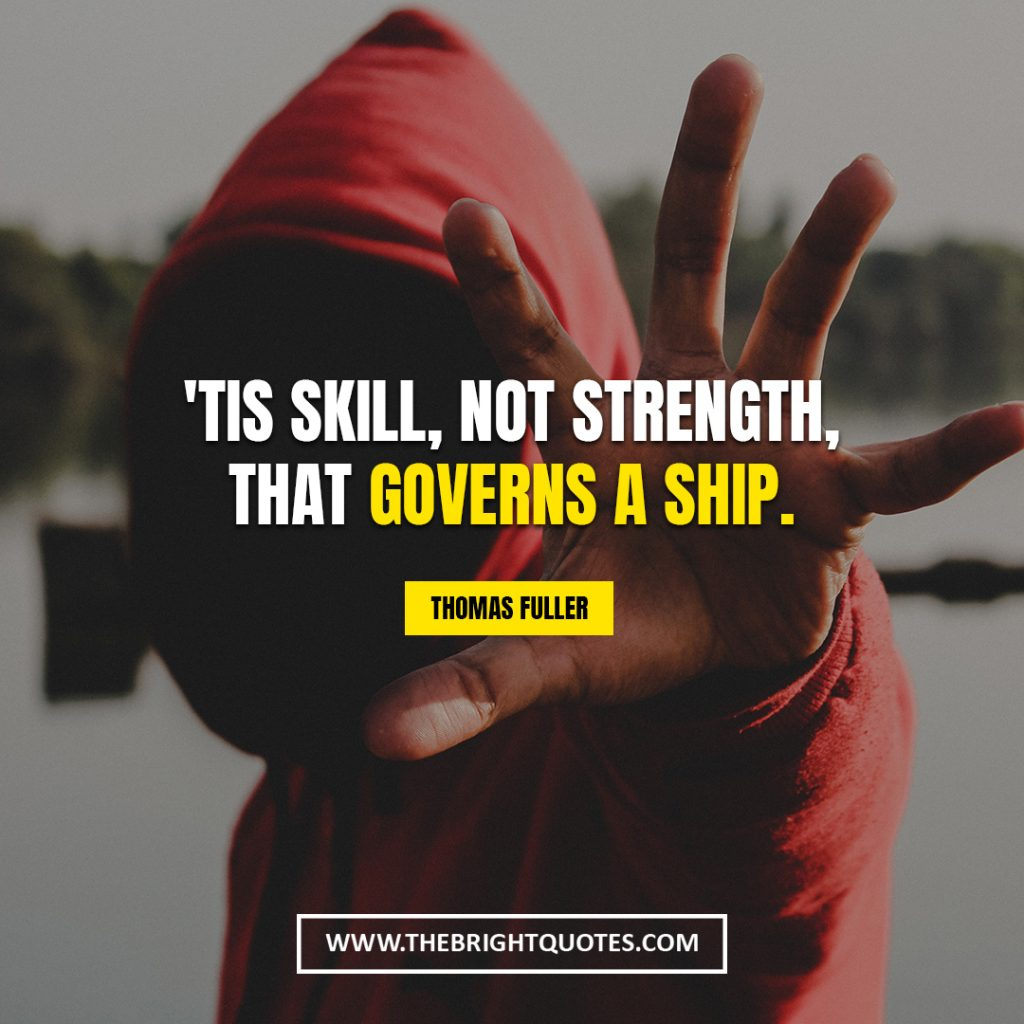 I am strong quotes'Tis skill, not strength, that governs a ship