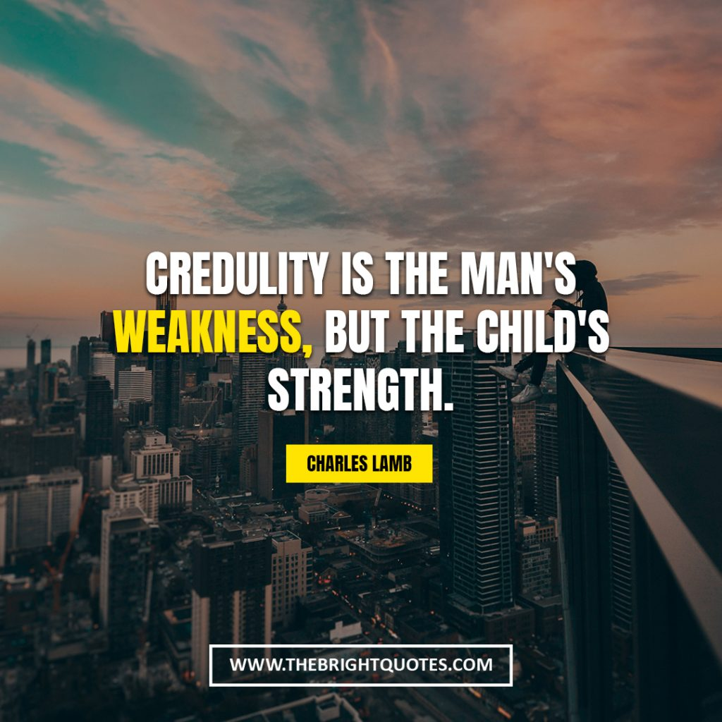quotes that will make you resilient Credulity is the man's weakness, but the child's strength