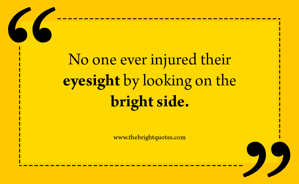 bright quotes No one ever injured their eyesight by looking bright side