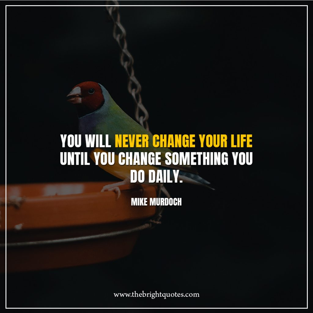 10 quote of the day You-will-never-change-your-life-until-you-change-something-you-do-daily