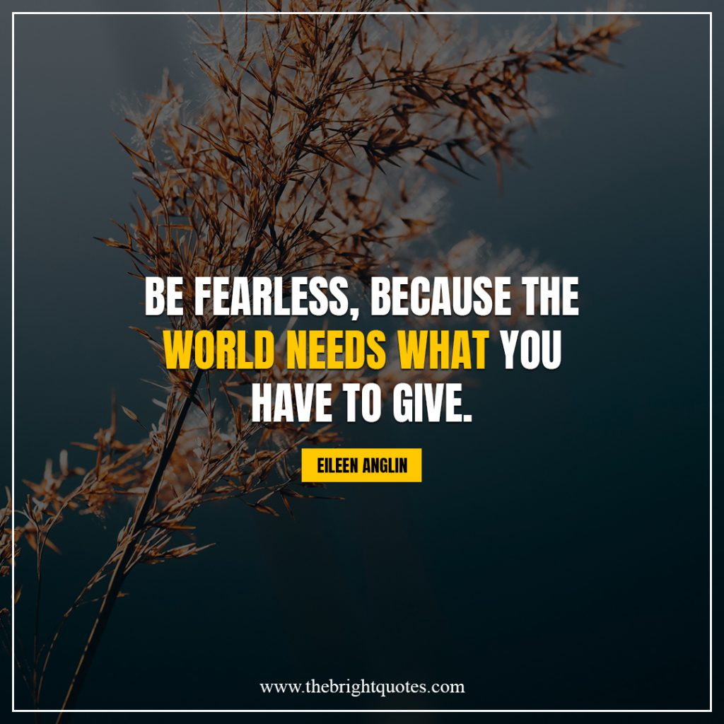 shine bright quotes Be fearless the world needs what you have to give