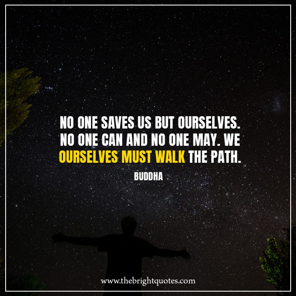 Stay Strong Quotes No one saves us but ourselves. No one can and no one may. We ourselves must walk the path.