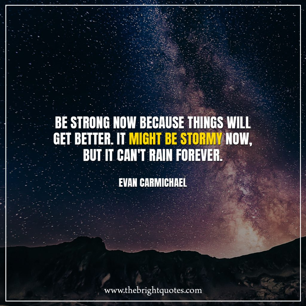 Stay Strong Quotes Be strong now because things will get better. It might be stormy now, but it can't rain forever.