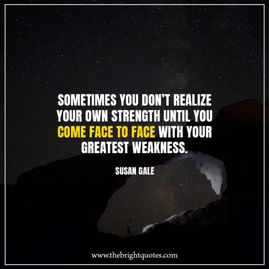 Stay Strong Quotes Sometimes you don't realize your own strength until you come face to face with your greatest weakness.