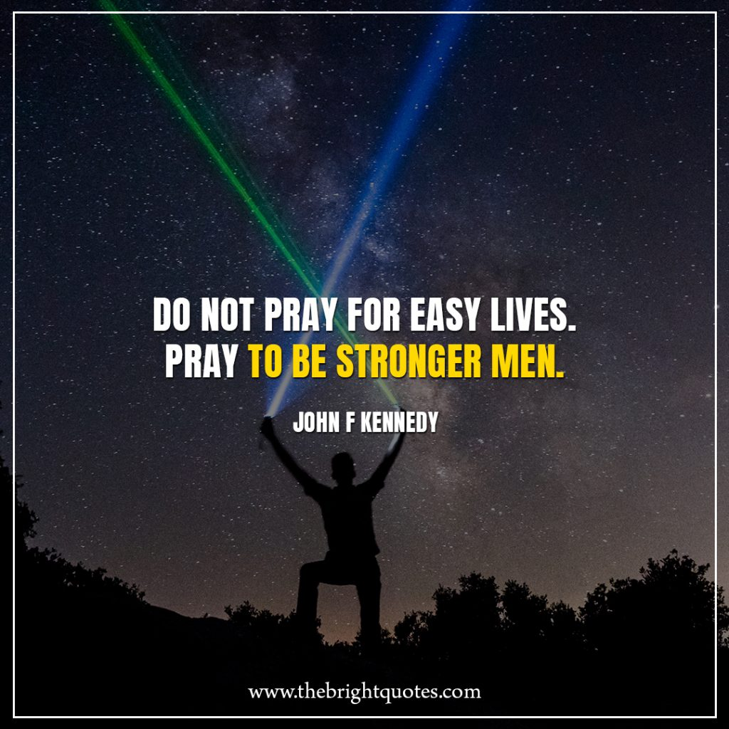 Stay Strong Quotes Do not pray for easy lives. Pray to be stronger men.