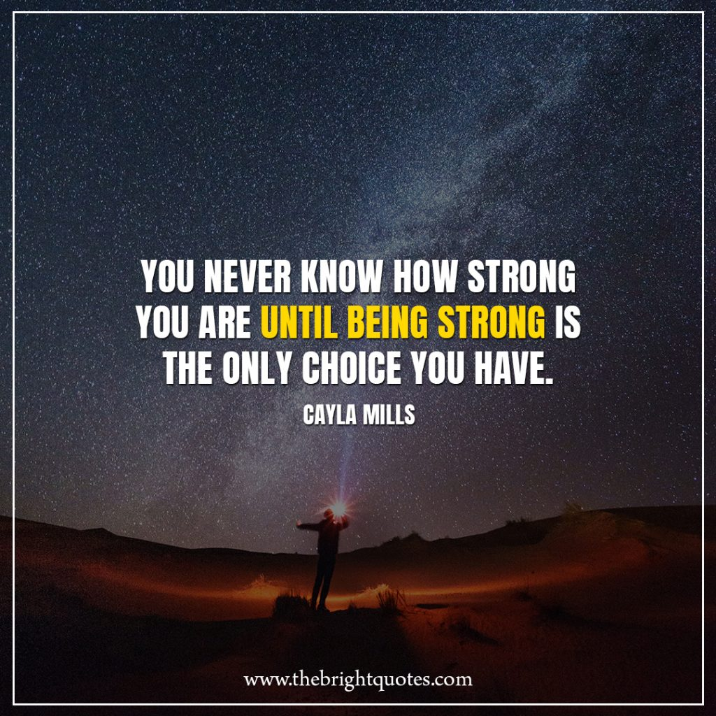 Stay Strong Quotes You never know how strong you are until being strong is the only choice you have.