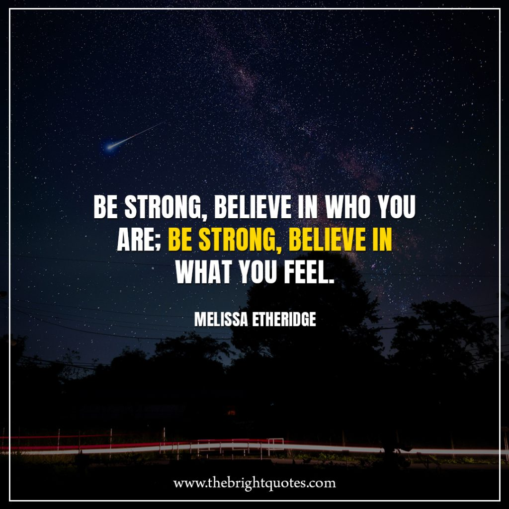 Stay Strong Quotes Be strong, believe in who you are; be strong, believe in what you feel.