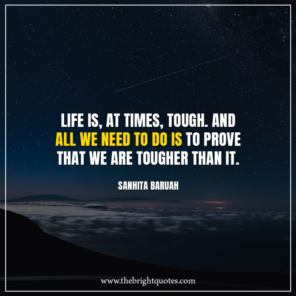 Stay Strong Quotes Life is, at times, tough. And all we need to do is to prove that we are tougher than it.