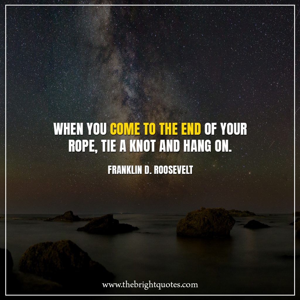 Stay Strong Quotes When you come to the end of your rope, tie a knot and hang on.