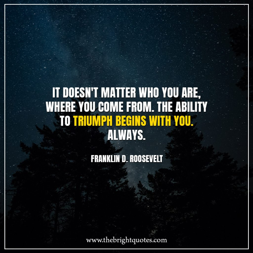 Stay Strong Quotes It doesn't matter who you are, where you come from. The ability to triumph begins with you. Always.