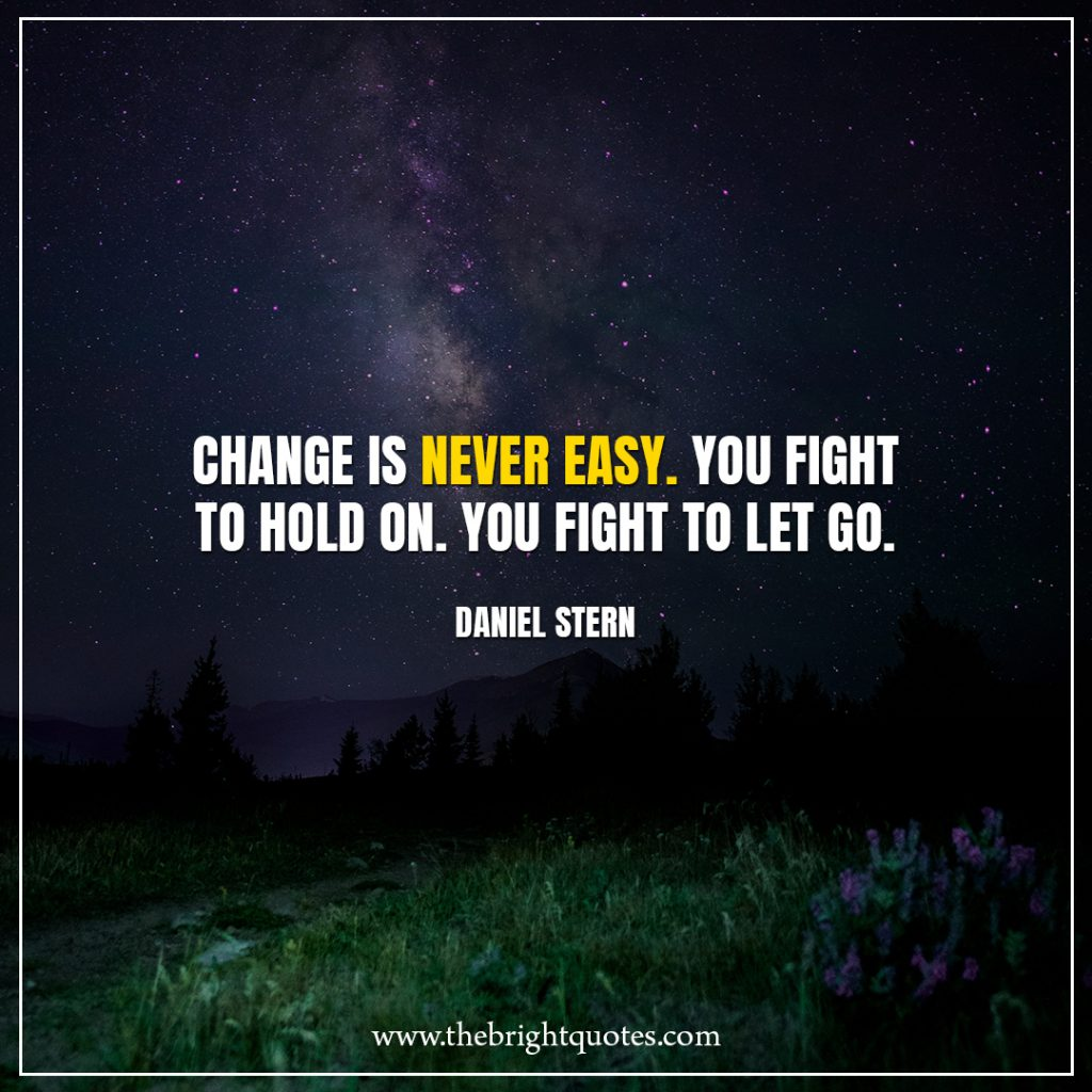 Stay Strong Quotes Change is never easy. You fight to hold on. You fight to let go.