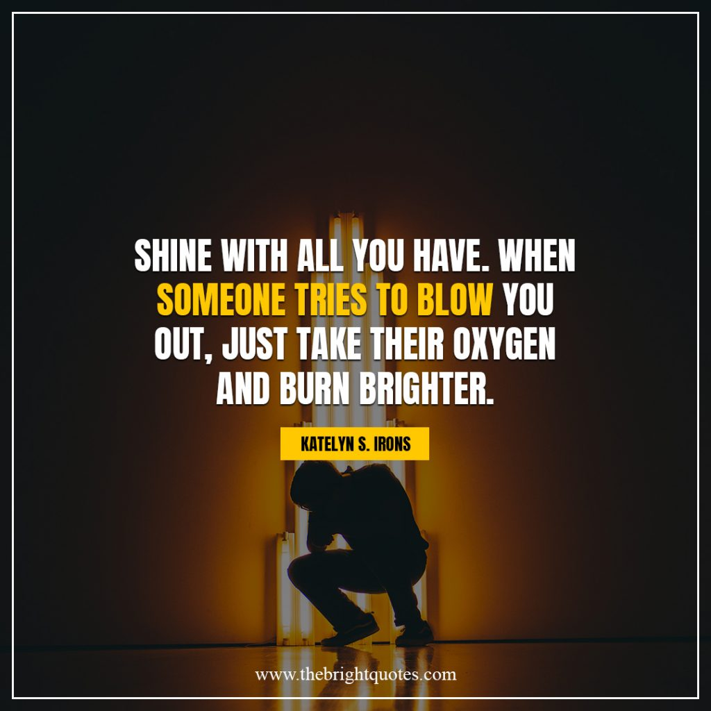 shine bright quotes Shine with all you have When someone tries to blow you