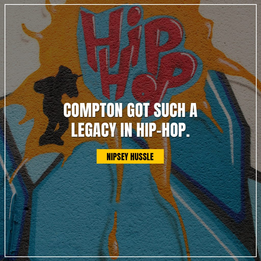 Nipsey Hussle Quotes compton got such a legacy in hip hop
