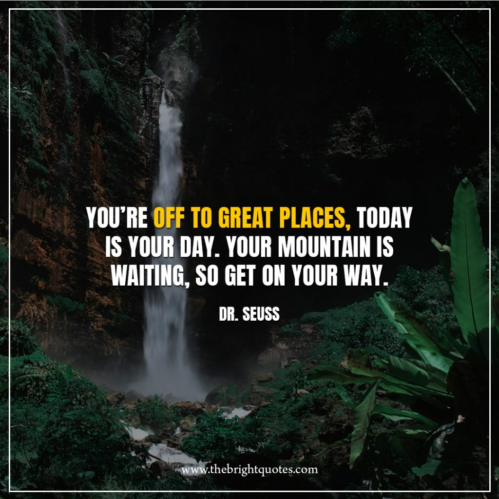 6 quote of the day You're-off-to-great-places,-today-is-your-day.-Your-mountain