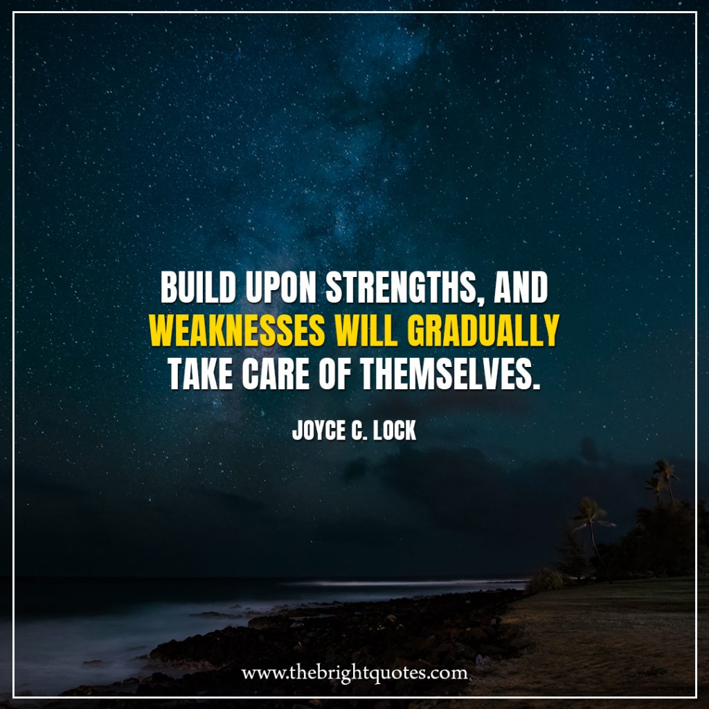 Stay Strong Quotes Build upon strengths, and weaknesses will gradually take care of themselves.
