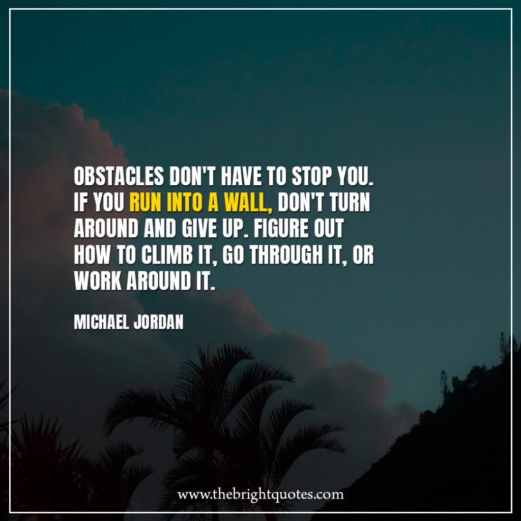 Stay Strong Quotes Obstacles don't have to stop you. If you run into a wall, don't turn around and give up. Figure out how to climb it, go through it, or work around it.