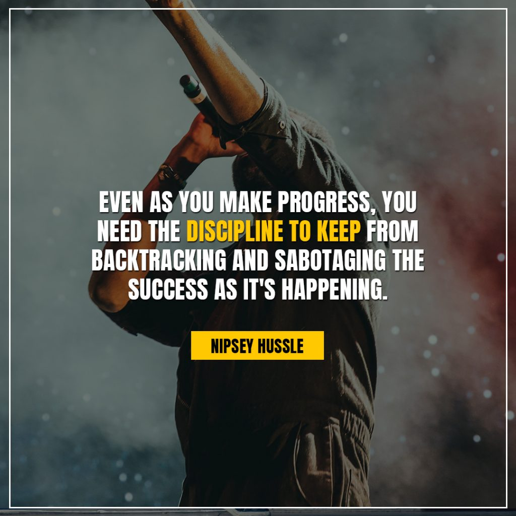 Nipsey Hussle Quotes even as you make progress you need the discipline to keep