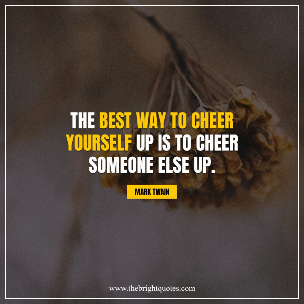 brighten your day quotes The best way to cheer yourself up is to cheer someone else up