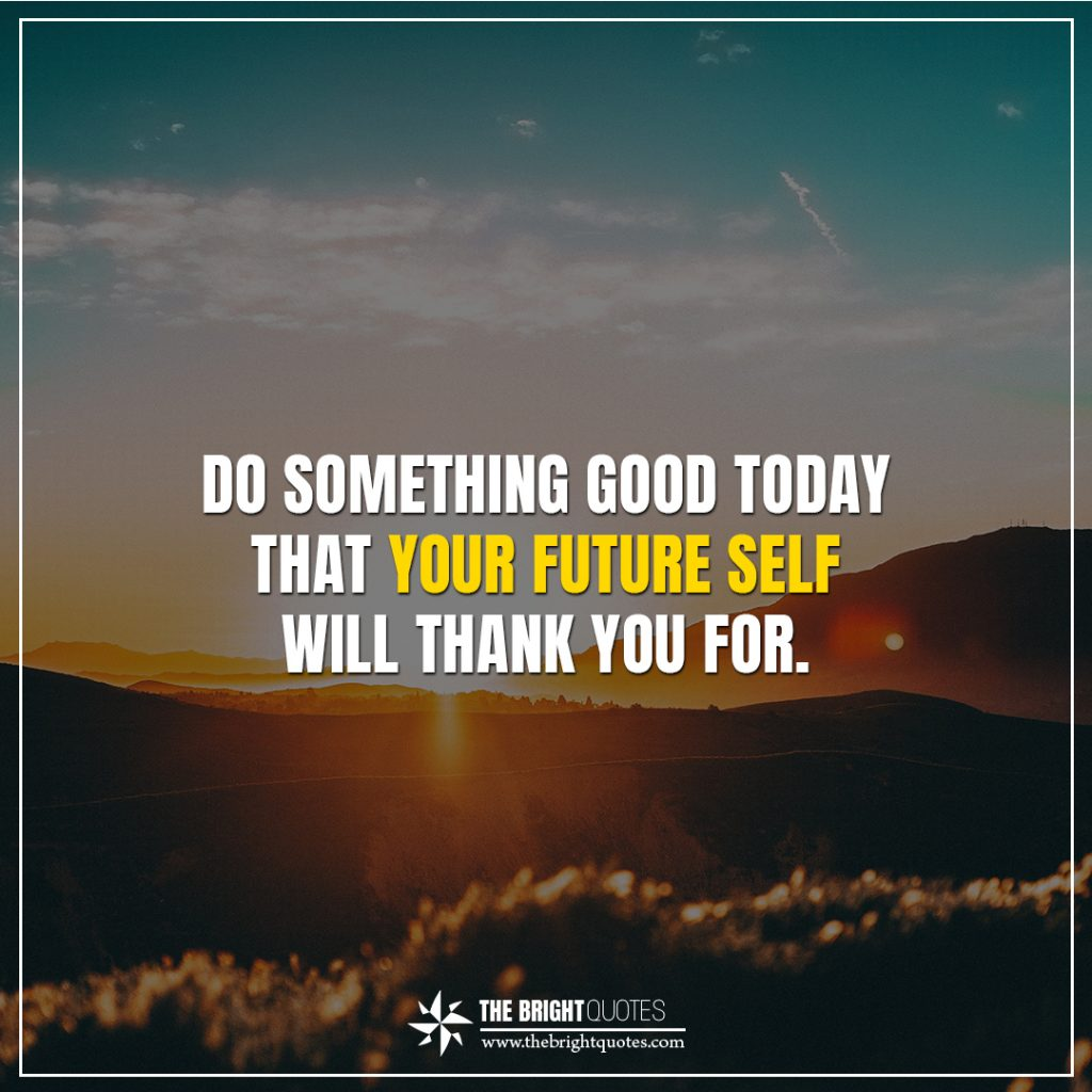 bright future quotes Do something good today that your future self will thank