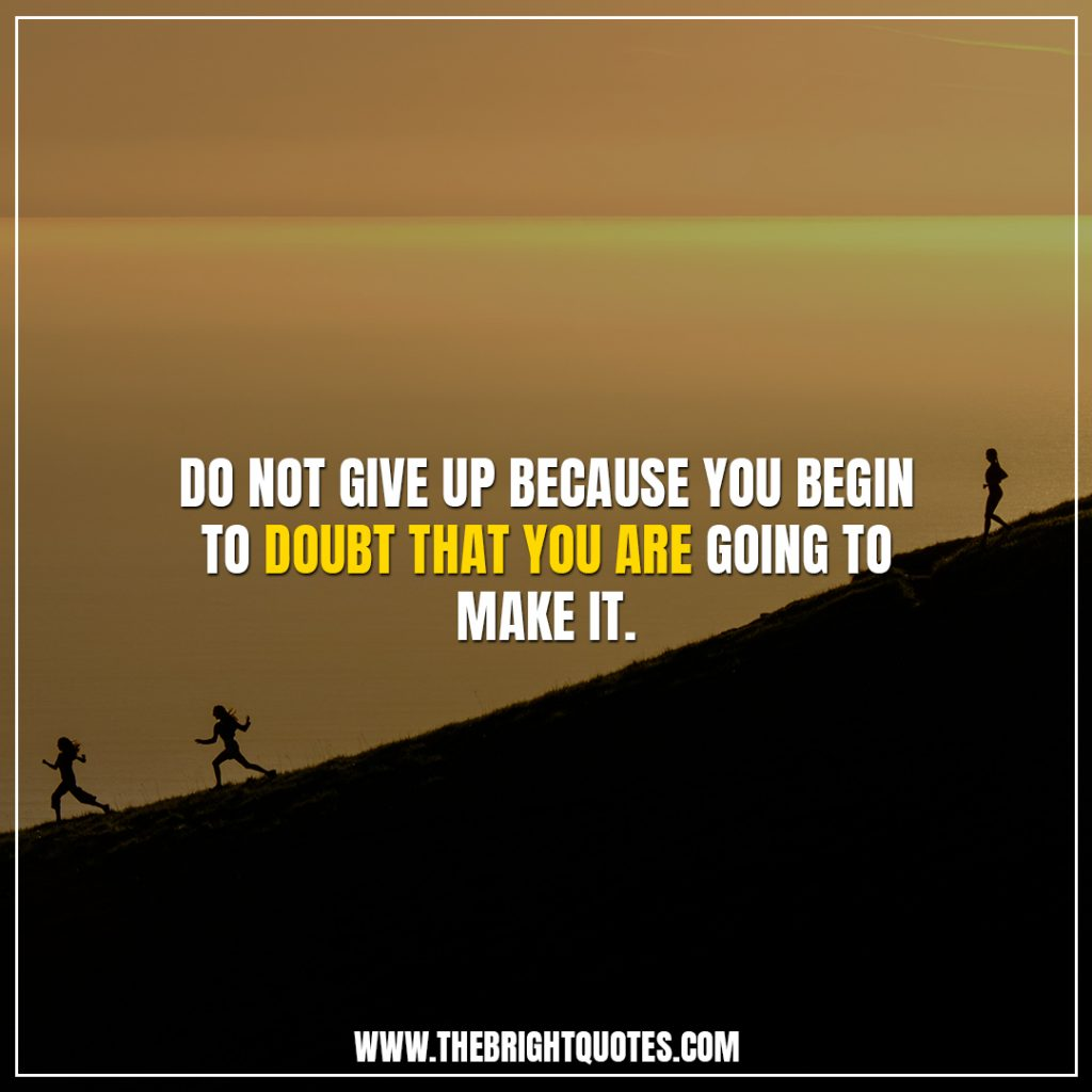 inspirational quotes about not giving up Do not give up because you begin to doubt