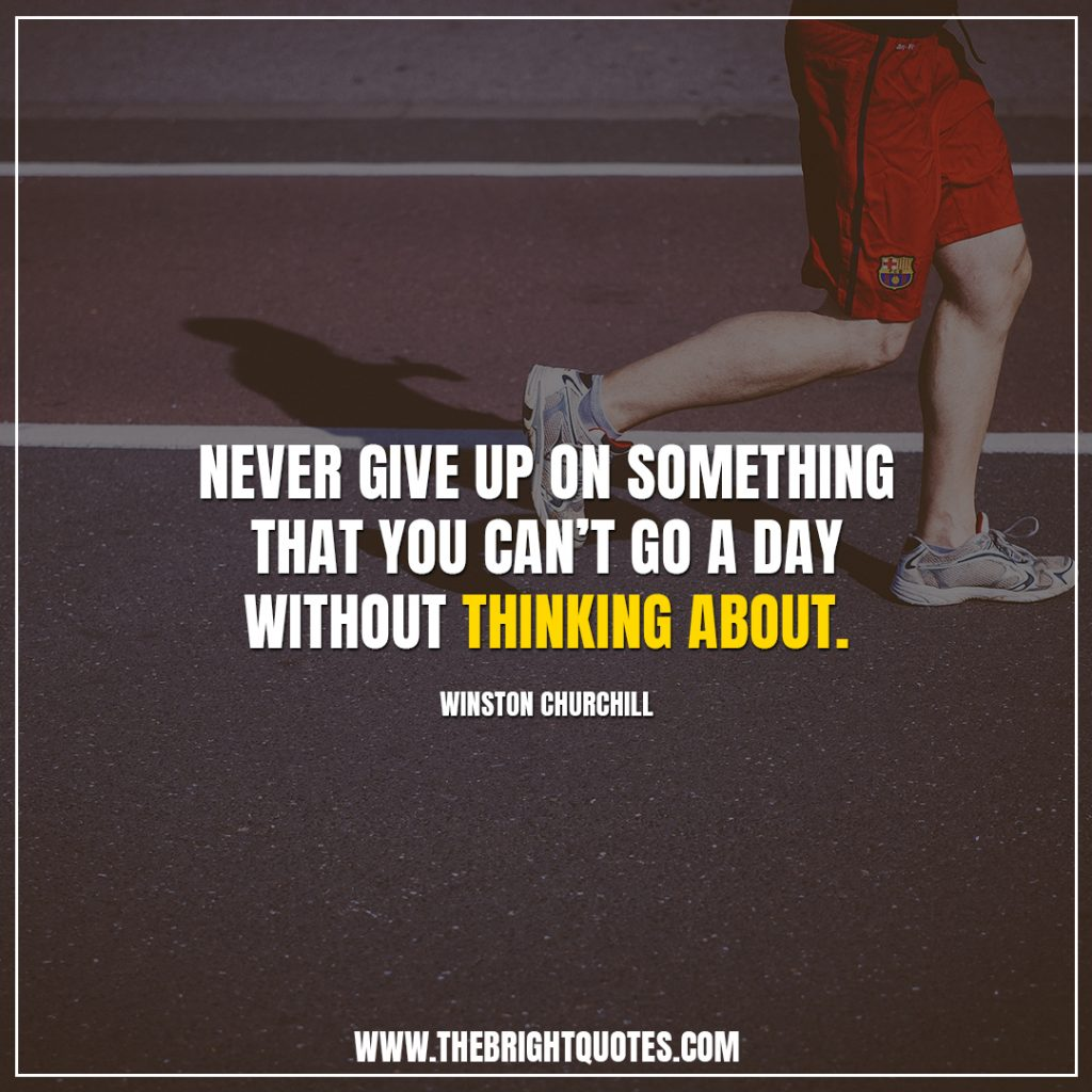 quotes about never giving up Never give up on something that you can't go a day without thinking about