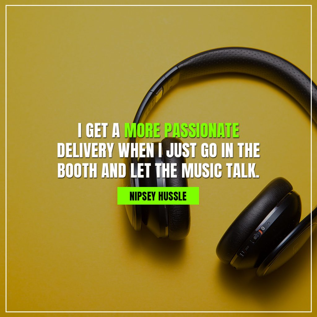nipsey hussle quotes I get a more passionate delivery when I just go in the booth and let the music talk