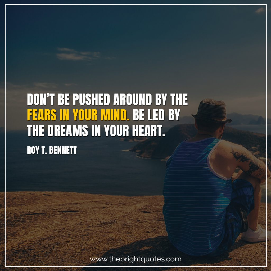 Short Motivational Quotes-Don't be pushed around by the fears in your mind. Be led by the dreams in your heart.-Roy T. Bennett