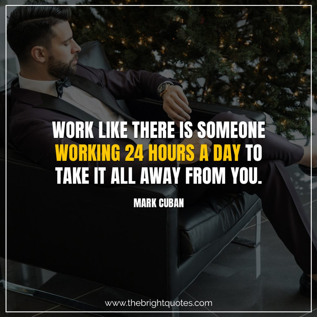 Short Motivational Quotes-Work like there is someone working 24 hours a day to take it all away from you.-Mark Cuban