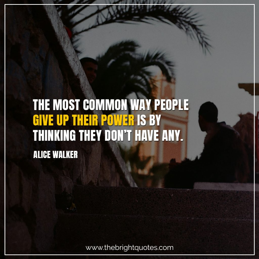 Short Motivational Quotes-The most common way people give up their power is by thinking they don't have any.-Alice Walker