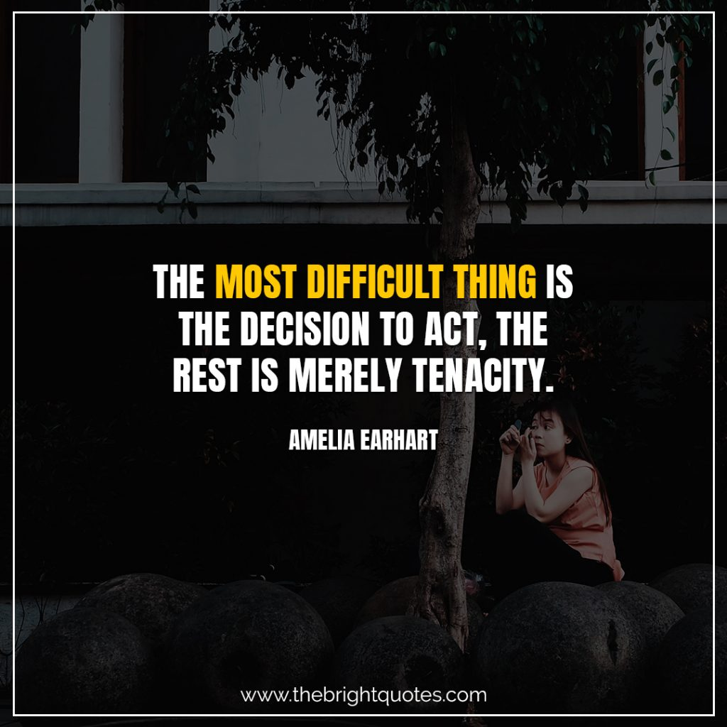 Short Motivational Quotes-The most difficult thing is the decision to act, the rest is merely tenacity.-Amelia Earhart