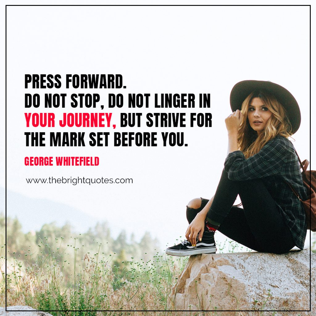 Short Motivational Quotes-Press forward. Do not stop, do not linger in your journey, but strive for the mark set before you.-George Whitefield
