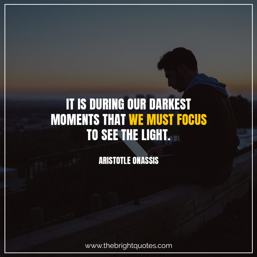 Short Motivational Quotes-It is during our darkest moments that we must focus to see the light.-Aristotle Onassis