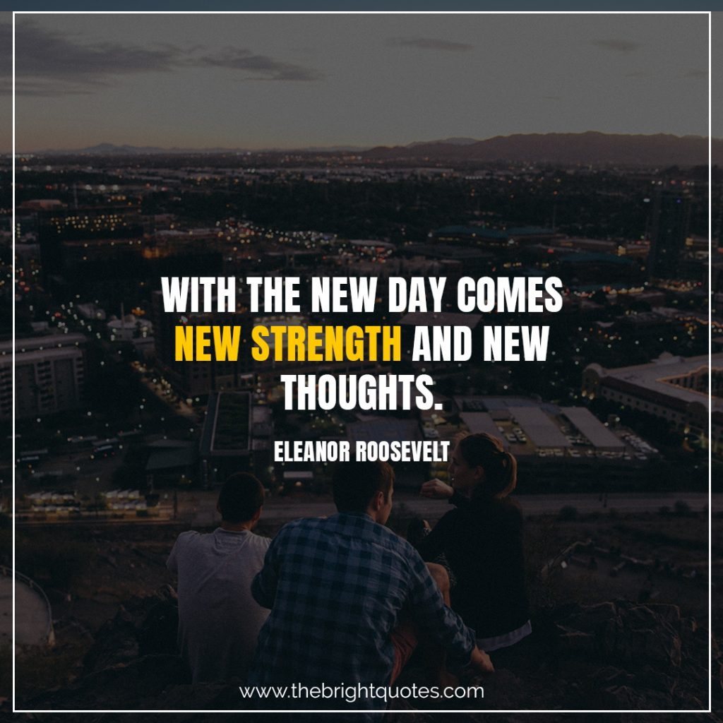 Short Motivational Quotes-With the new day comes new strength and new thoughts.-Eleanor Roosevelt