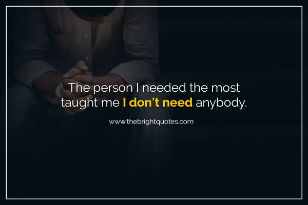 The person I needed the most taught me I don't need anybody