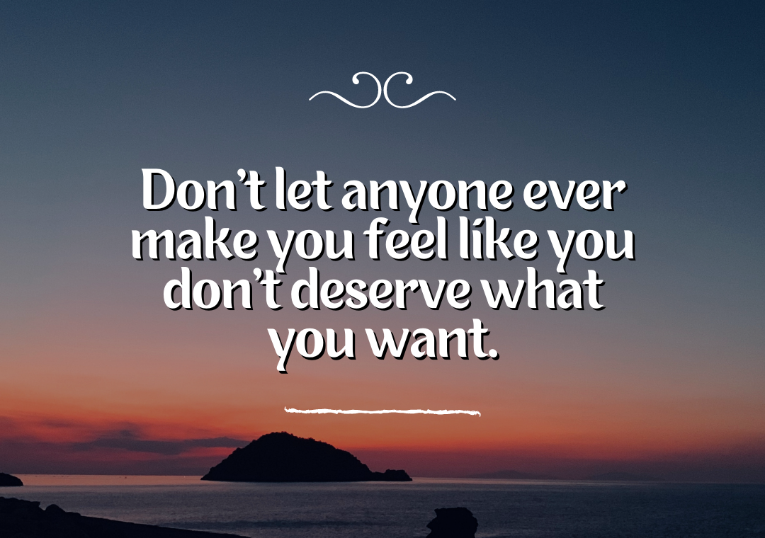 Don't let anyone ever make you feel like