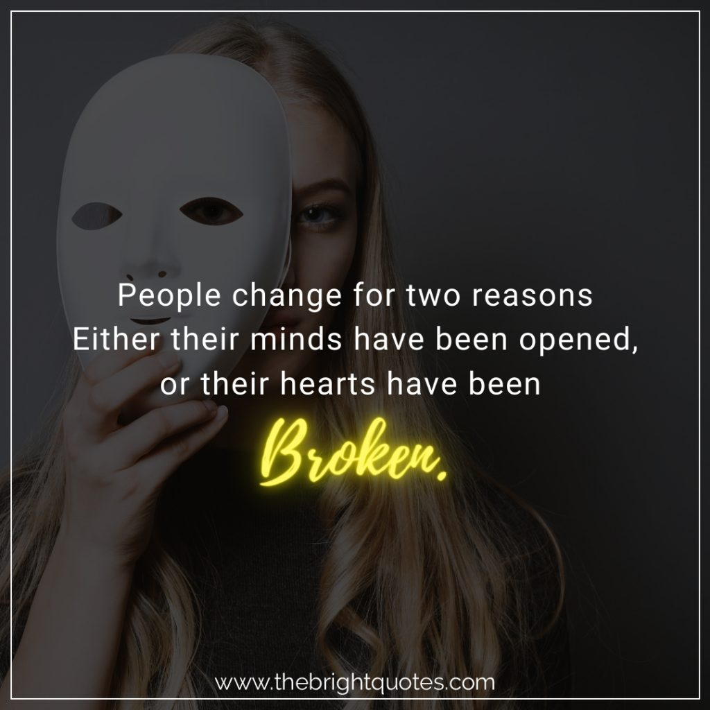 People change for two reasons mind opened or heart broken