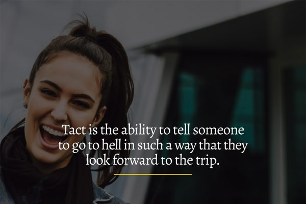 Tact is the ability to tell someone