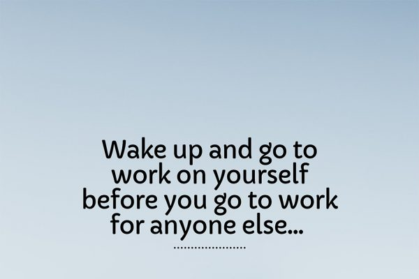 wake up and go to work on yourself quote