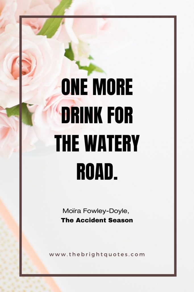 One more drink for the watery road Moïra Fowley-Doyle, The Accident Season