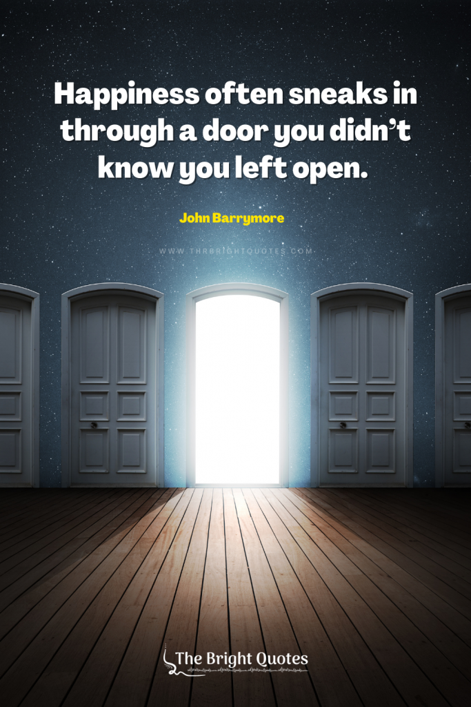 Happiness often sneaks in through a door you didn't know you left open