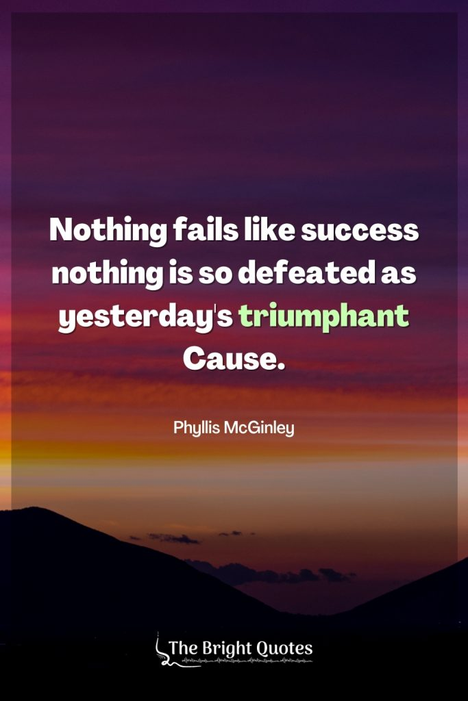 Nothing fails like success nothing is so defeated as yesterday's triumphant Cause.