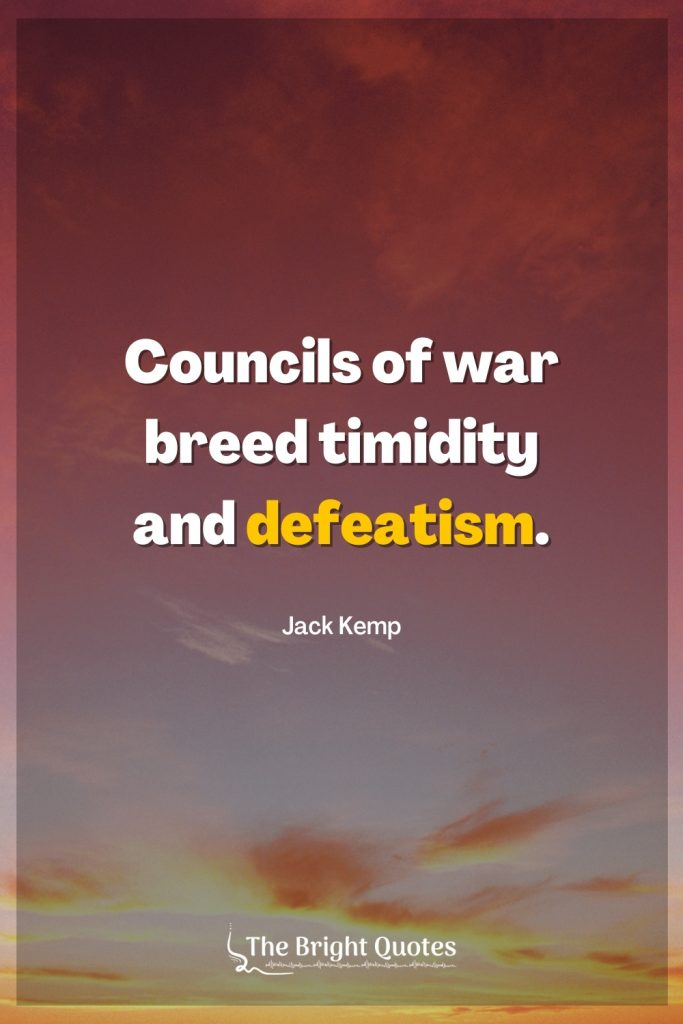 Councils of war breed timidity and defeatism.