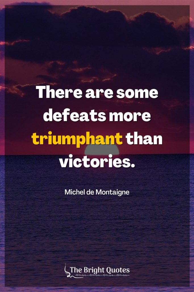 There are some defeats more triumphant than victories.