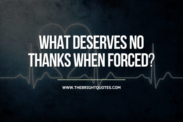 what deserves no thanks when forced.