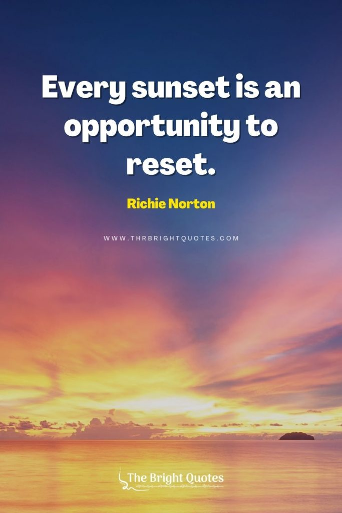 Every sunset is an opportunity to reset. - Richie Norton