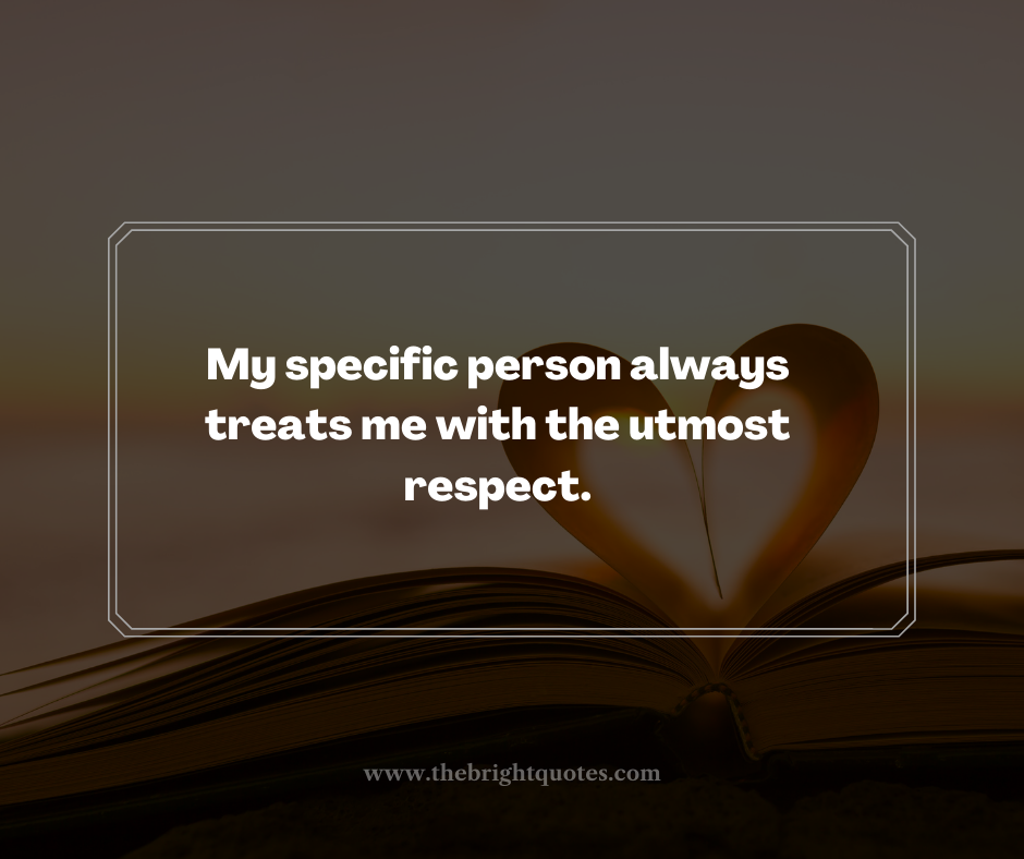 My specific person always treats me with the utmost respect