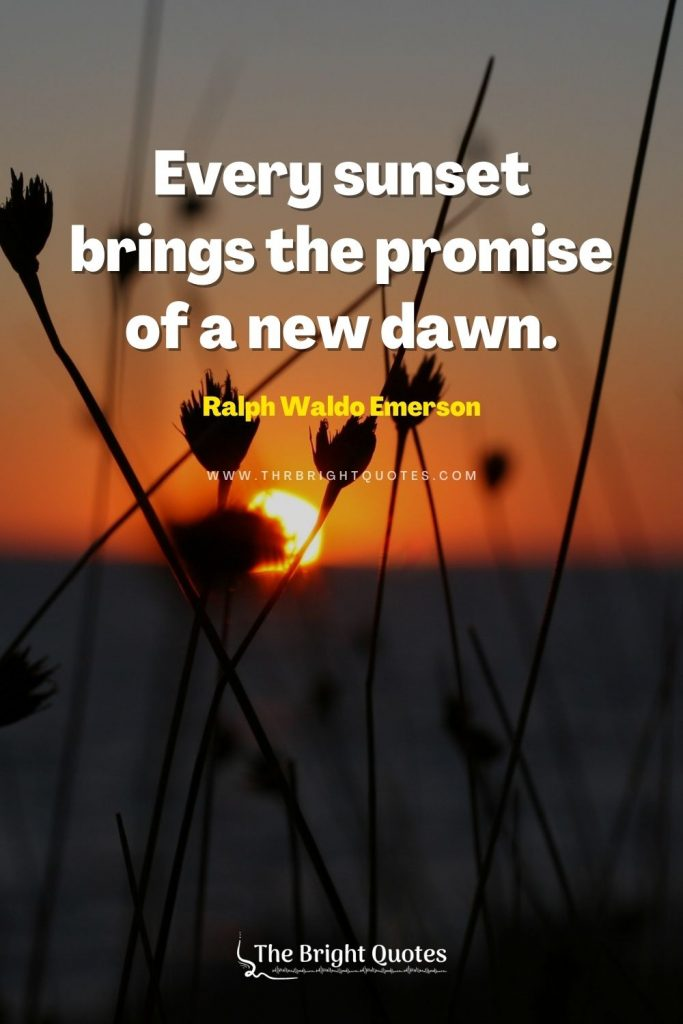 Every sunset brings the promise of a new dawn. – Ralph Waldo Emerson