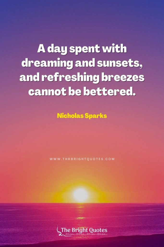 A day spent with dreaming and sunsets, and refreshing breezes cannot be bettered. – Nicholas Sparks